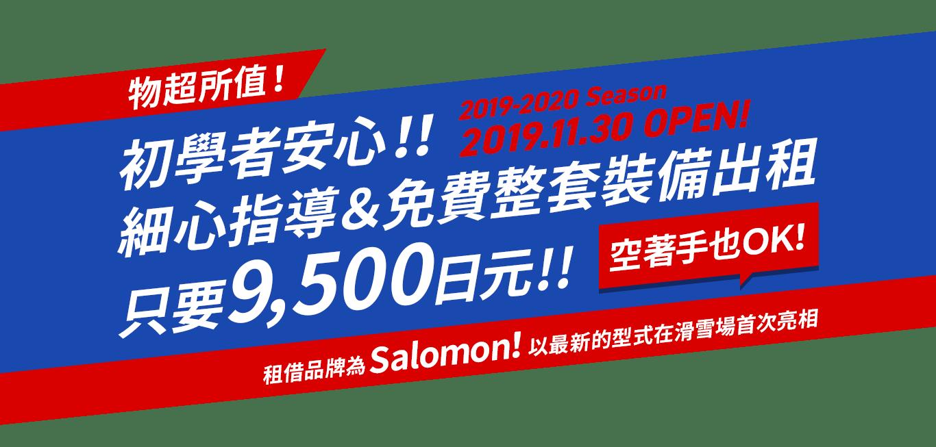物超所值!初學者安心!!細心指導&免費整套裝備出租只要9,500日元!! 2019-2020Season 2019.11.30 OPEN! 租借品牌為Salomon!以最新的型式在滑雪場首次亮相